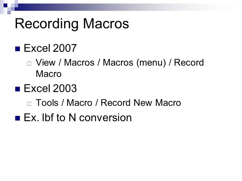 Recording Macros Excel 2007  View / Macros / Macros (menu) / Record Macro Excel 2003  Tools / Macro / Record New Macro Ex. lbf to N conversion