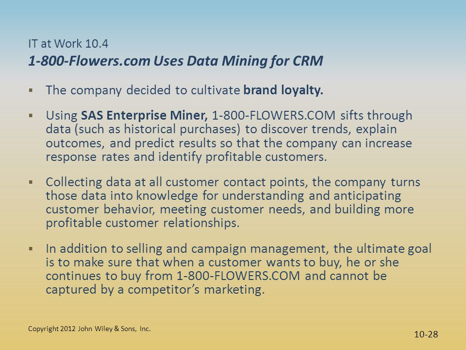 IT at Work 10.4 1-800-Flowers.com Uses Data Mining for CRM  The company decided to cultivate brand loyalty.  Using SAS Enterprise Miner, 1-800-FLOWE
