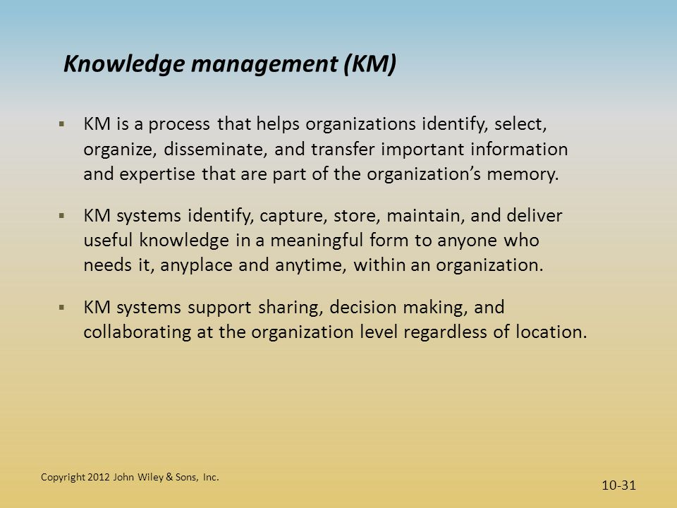Knowledge management (KM)  KM is a process that helps organizations identify, select, organize, disseminate, and transfer important information and e