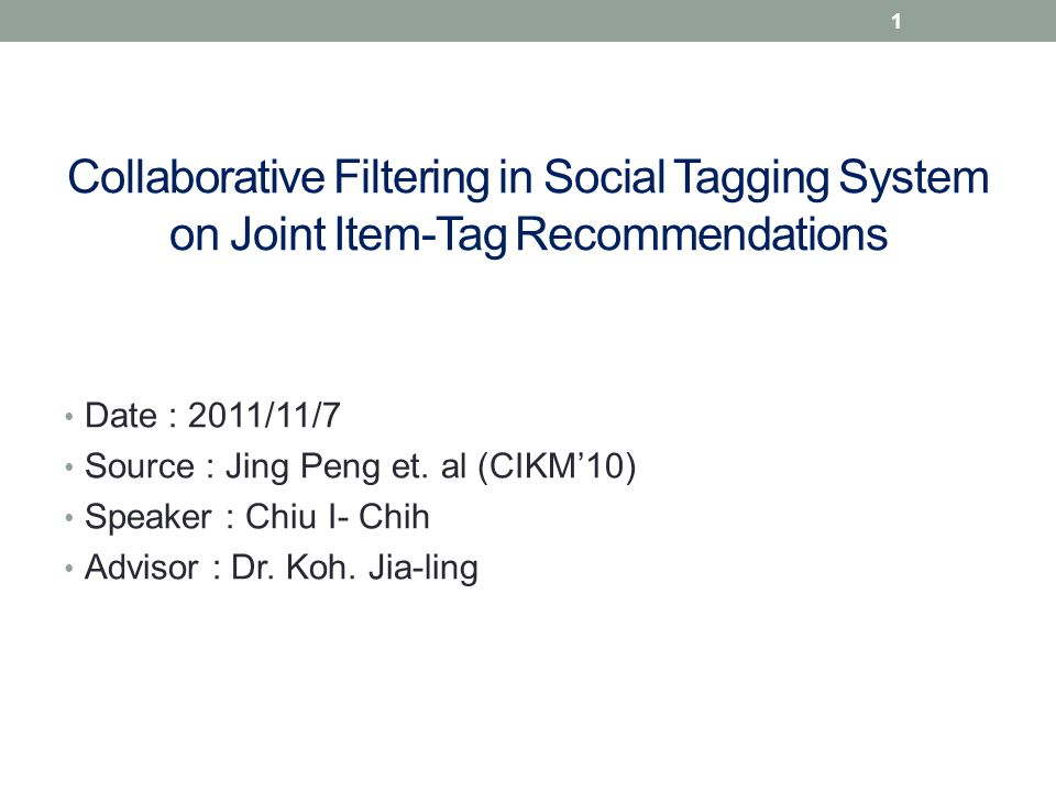 Collaborative Filtering in Social Tagging System on Joint Item-Tag Recommendations Date : 2011/11/7 Source : Jing Peng et.