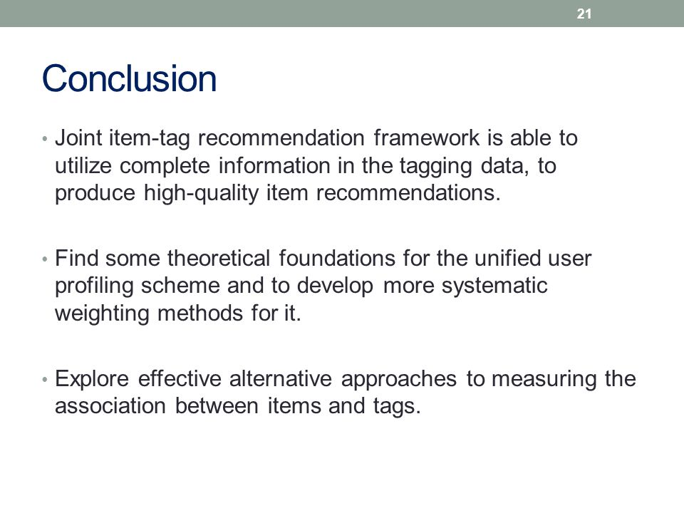 Conclusion Joint item-tag recommendation framework is able to utilize complete information in the tagging data, to produce high-quality item recommendations.