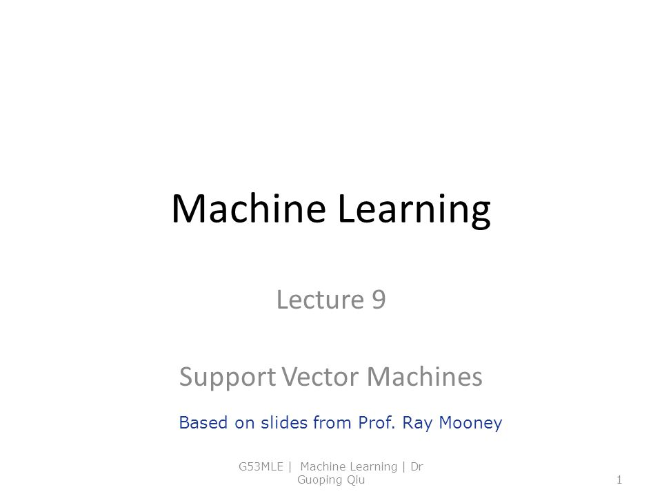 Machine Learning Lecture 9 Support Vector Machines G53MLE | Machine Learning | Dr Guoping Qiu1 Based on slides from Prof. Ray Mooney