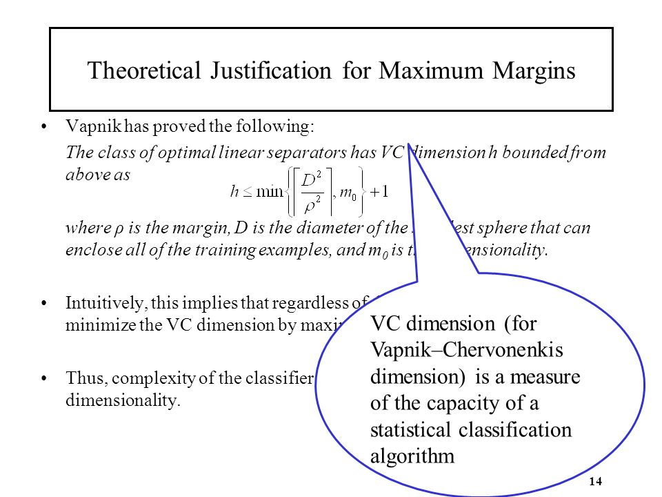 14 Theoretical Justification for Maximum Margins Vapnik has proved the following: The class of optimal linear separators has VC dimension h bounded fr