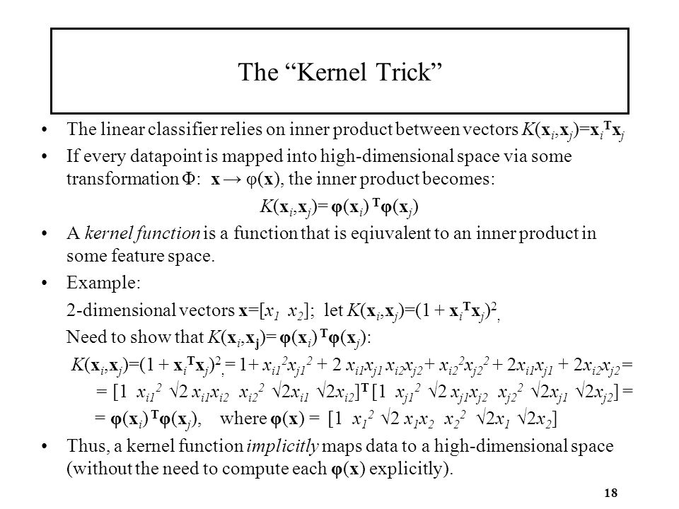 "18 The ""Kernel Trick"" The linear classifier relies on inner product between vectors K(x i,x j )=x i T x j If every datapoint is mapped into high-dimen"