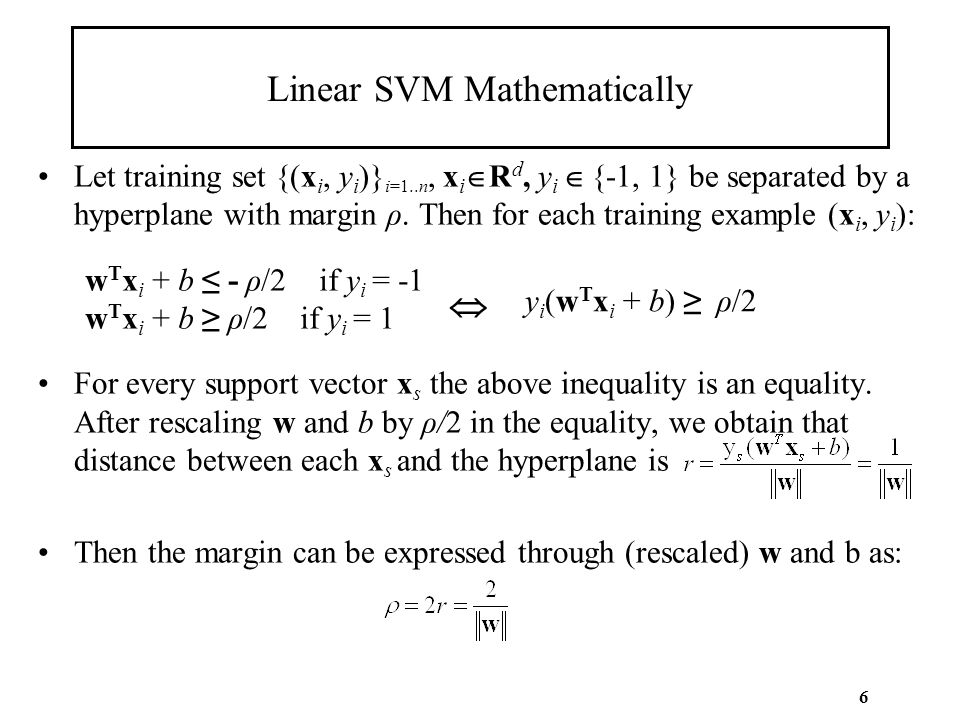 6 Linear SVM Mathematically Let training set {(x i, y i )} i=1..n, x i  R d, y i  {-1, 1} be separated by a hyperplane with margin ρ. Then for each