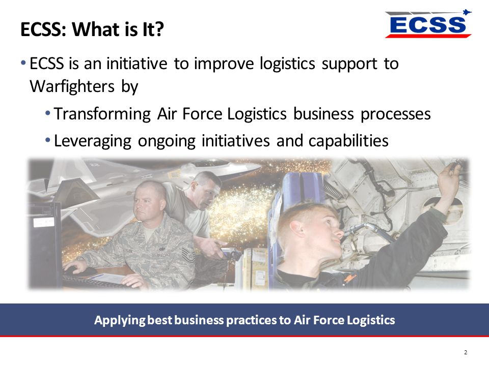ECSS: What is It? 2 ECSS is an initiative to improve logistics support to Warfighters by Transforming Air Force Logistics business processes Leveragin