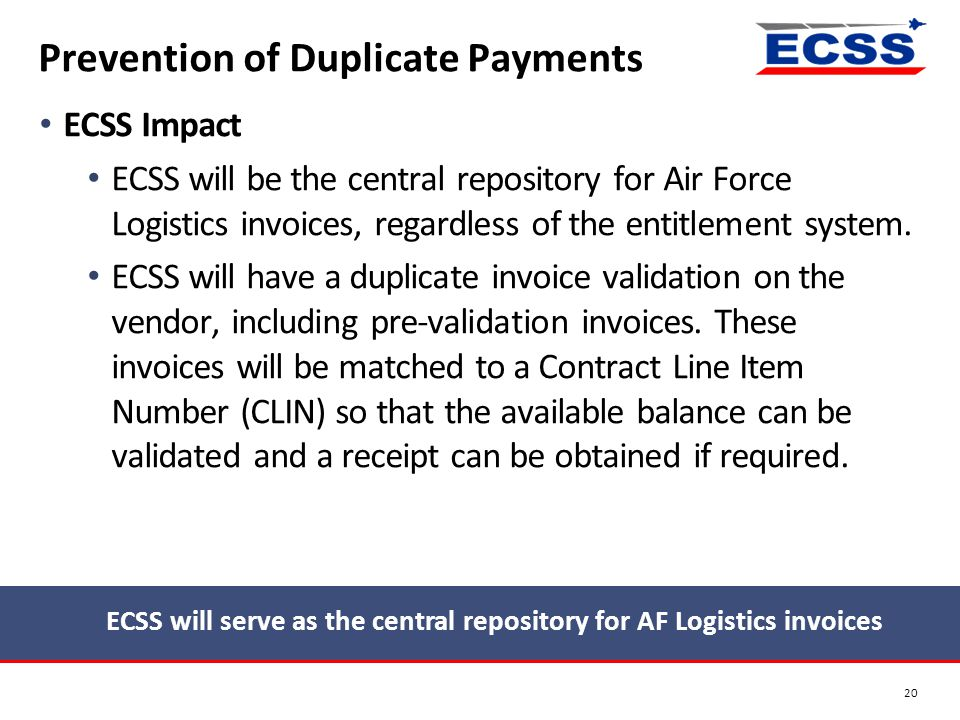 ECSS Impact ECSS will be the central repository for Air Force Logistics invoices, regardless of the entitlement system. ECSS will have a duplicate inv