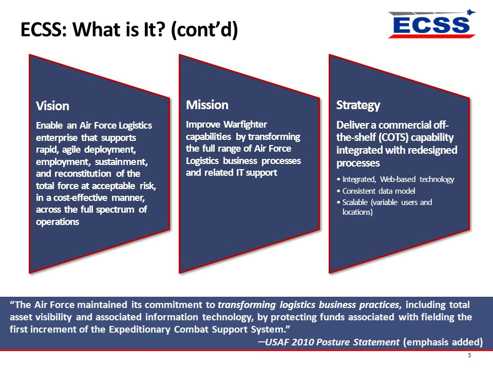 "ECSS: What is It? (cont'd) 3 ""The Air Force maintained its commitment to transforming logistics business practices, including total asset visibility a"