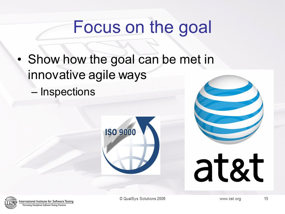 Focus on the goal Show how the goal can be met in innovative agile ways –Inspections www.iist.org 15© QualSys Solutions 2008