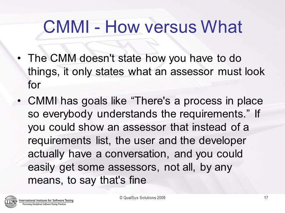 17 CMMI - How versus What The CMM doesn t state how you have to do things, it only states what an assessor must look for CMMI has goals like There s a process in place so everybody understands the requirements. If you could show an assessor that instead of a requirements list, the user and the developer actually have a conversation, and you could easily get some assessors, not all, by any means, to say that s fine © QualSys Solutions 2008