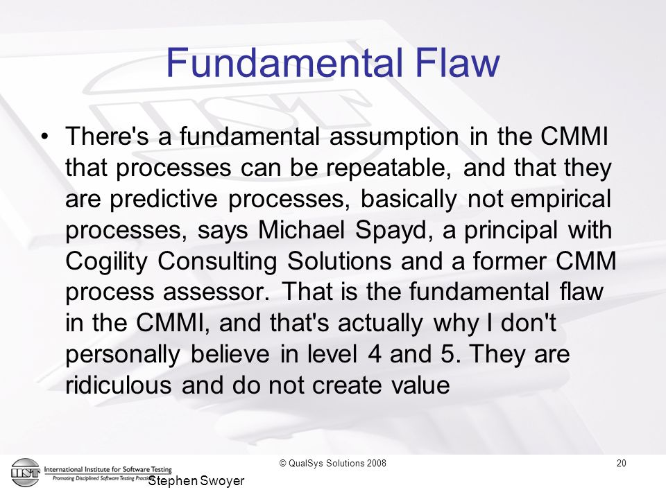 20 Fundamental Flaw There s a fundamental assumption in the CMMI that processes can be repeatable, and that they are predictive processes, basically not empirical processes, says Michael Spayd, a principal with Cogility Consulting Solutions and a former CMM process assessor.