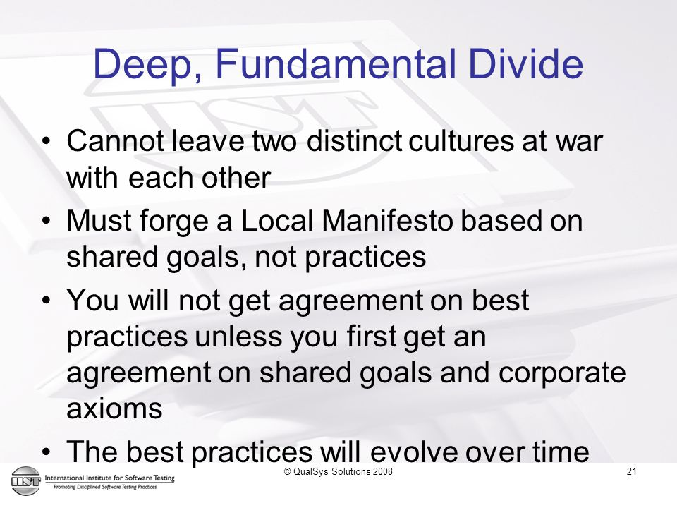 21 Deep, Fundamental Divide Cannot leave two distinct cultures at war with each other Must forge a Local Manifesto based on shared goals, not practices You will not get agreement on best practices unless you first get an agreement on shared goals and corporate axioms The best practices will evolve over time © QualSys Solutions 2008
