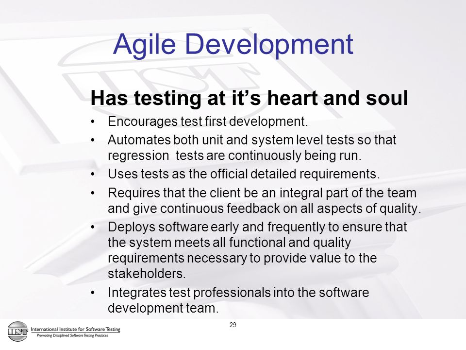 29 Agile Development Has testing at it's heart and soul Encourages test first development.