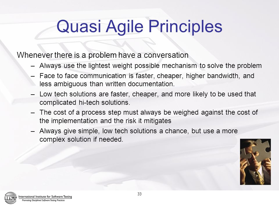33 Quasi Agile Principles Whenever there is a problem have a conversation –Always use the lightest weight possible mechanism to solve the problem –Face to face communication is faster, cheaper, higher bandwidth, and less ambiguous than written documentation.