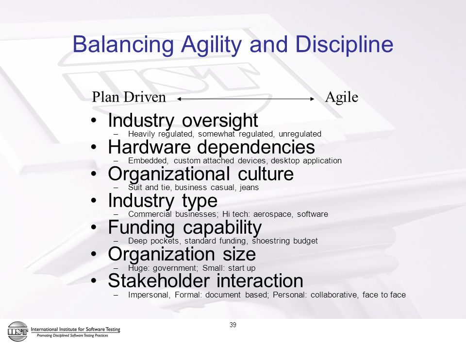 39 Balancing Agility and Discipline Industry oversight –Heavily regulated, somewhat regulated, unregulated Hardware dependencies –Embedded, custom attached devices, desktop application Organizational culture –Suit and tie, business casual, jeans Industry type –Commercial businesses; Hi tech: aerospace, software Funding capability –Deep pockets, standard funding, shoestring budget Organization size –Huge: government; Small: start up Stakeholder interaction –Impersonal, Formal: document based; Personal: collaborative, face to face Plan Driven Agile