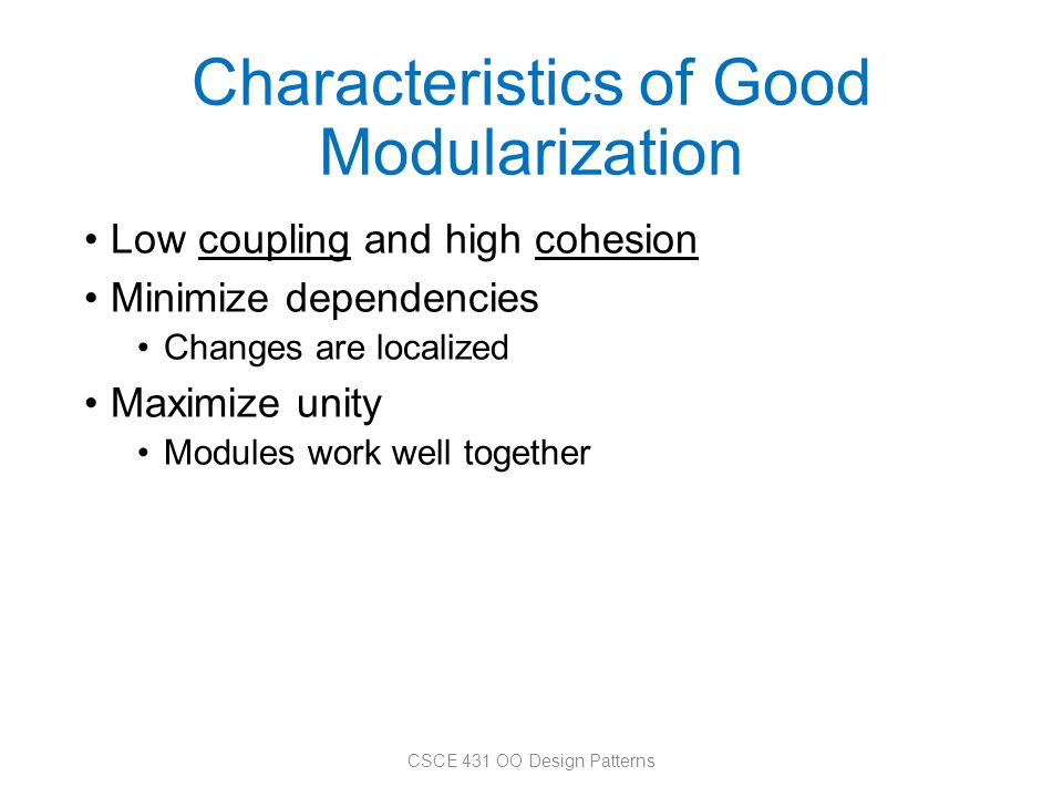 Characteristics of Good Modularization Low coupling and high cohesion Minimize dependencies Changes are localized Maximize unity Modules work well tog