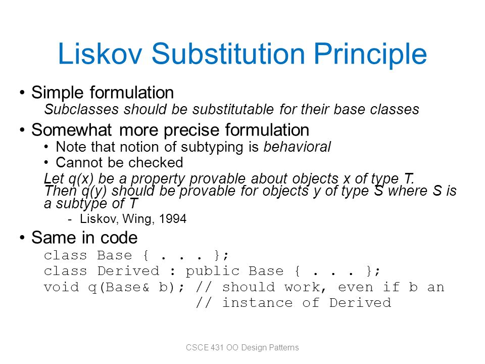 Liskov Substitution Principle Simple formulation Subclasses should be substitutable for their base classes Somewhat more precise formulation Note that