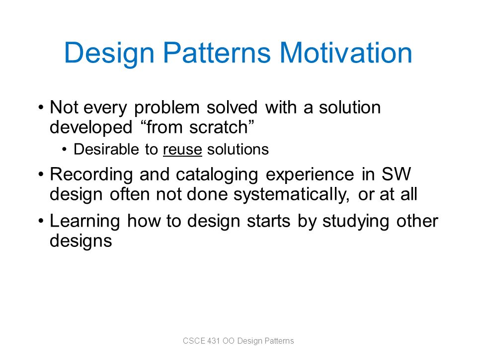 """Design Patterns Motivation Not every problem solved with a solution developed """"from scratch"""" Desirable to reuse solutions Recording and cataloging exp"""