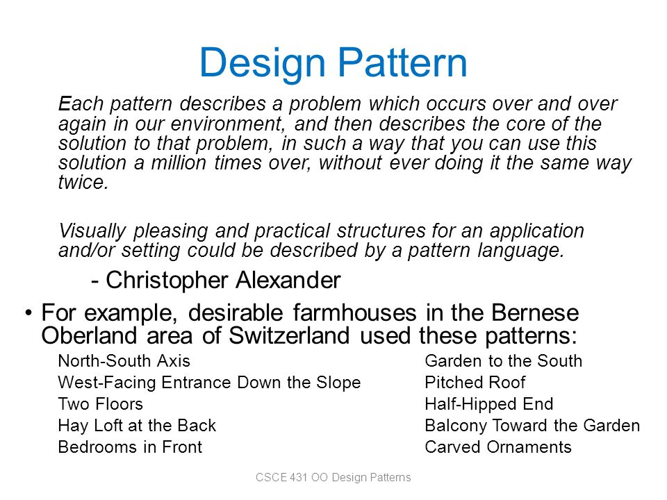 Design Pattern Each pattern describes a problem which occurs over and over again in our environment, and then describes the core of the solution to th
