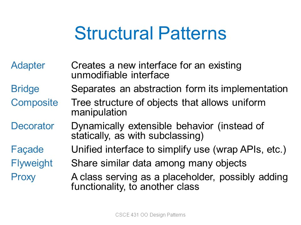 Structural Patterns AdapterCreates a new interface for an existing unmodifiable interface BridgeSeparates an abstraction form its implementation Compo