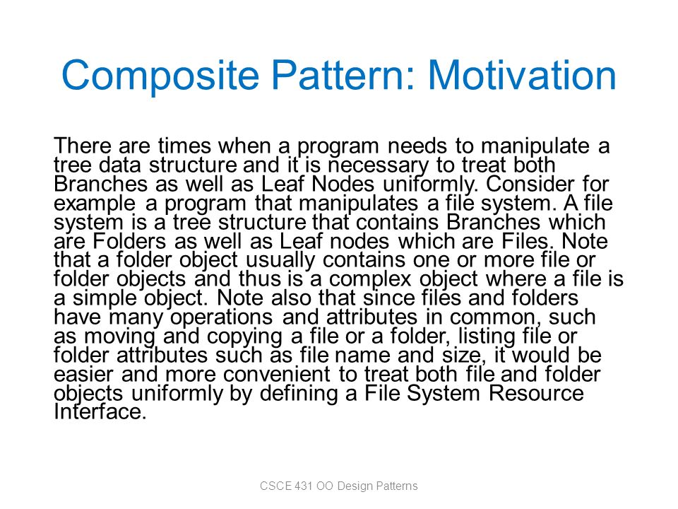 Composite Pattern: Motivation There are times when a program needs to manipulate a tree data structure and it is necessary to treat both Branches as w