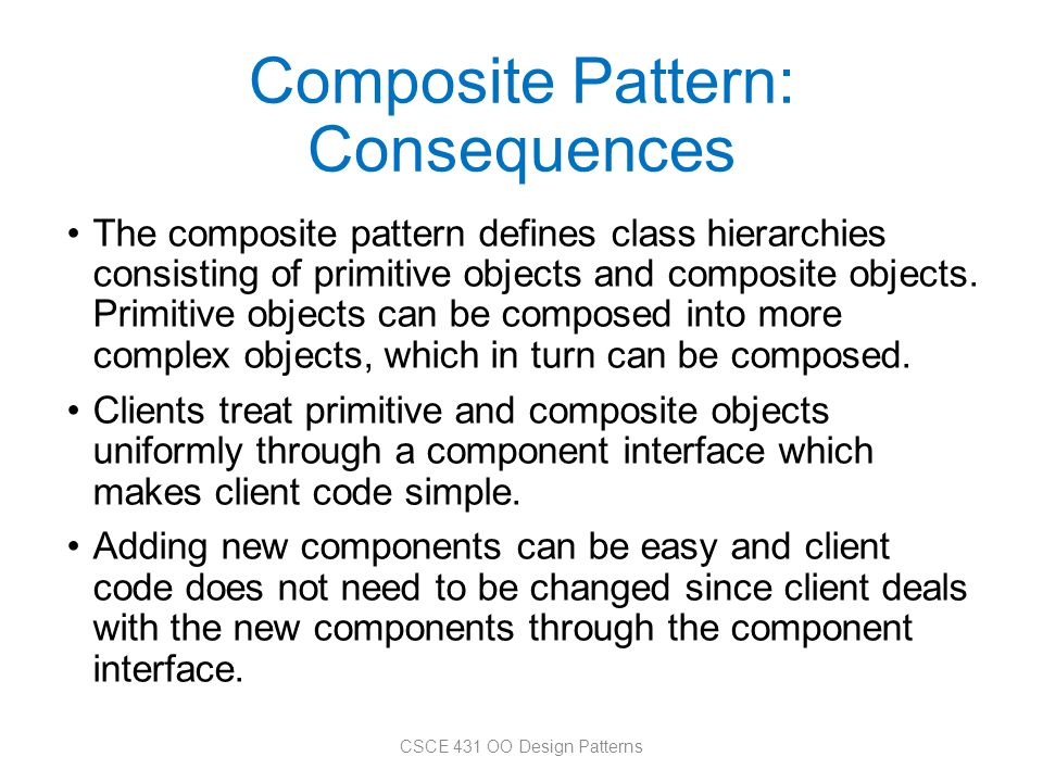 Composite Pattern: Consequences The composite pattern defines class hierarchies consisting of primitive objects and composite objects. Primitive objec