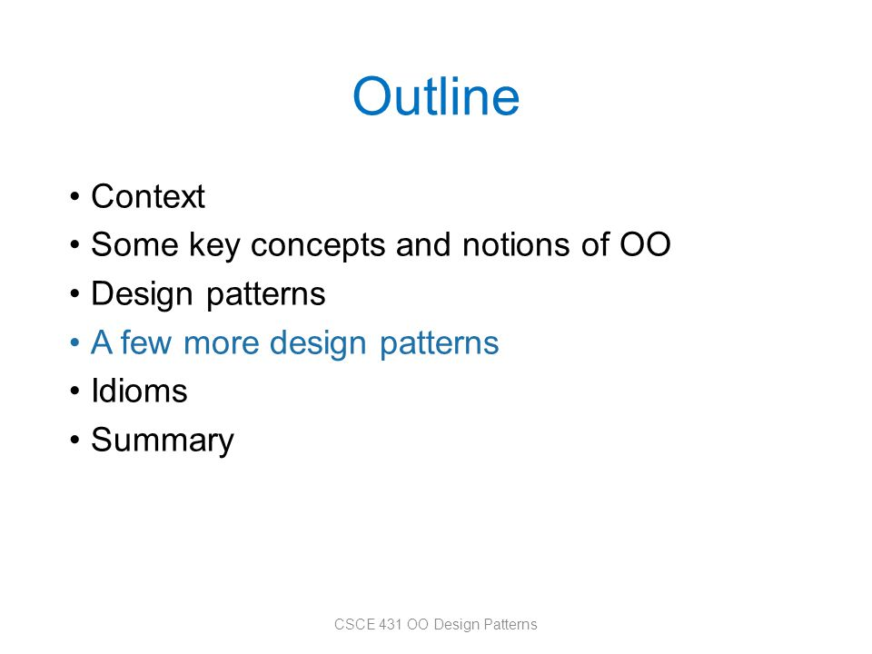 Outline Context Some key concepts and notions of OO Design patterns A few more design patterns Idioms Summary CSCE 431 OO Design Patterns