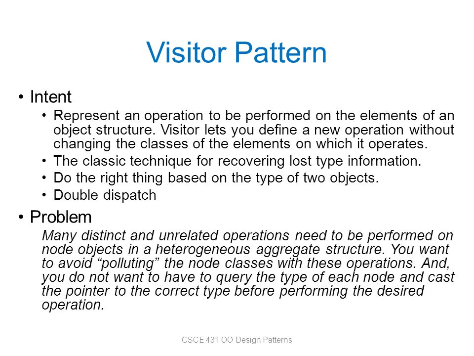 Visitor Pattern Intent Represent an operation to be performed on the elements of an object structure. Visitor lets you define a new operation without