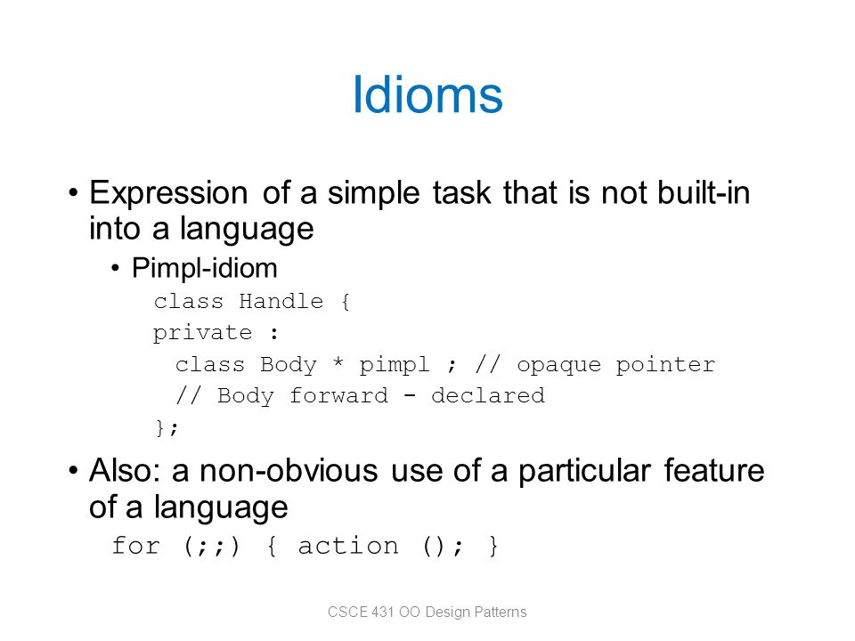 Idioms Expression of a simple task that is not built-in into a language Pimpl-idiom class Handle { private : class Body * pimpl ; // opaque pointer //
