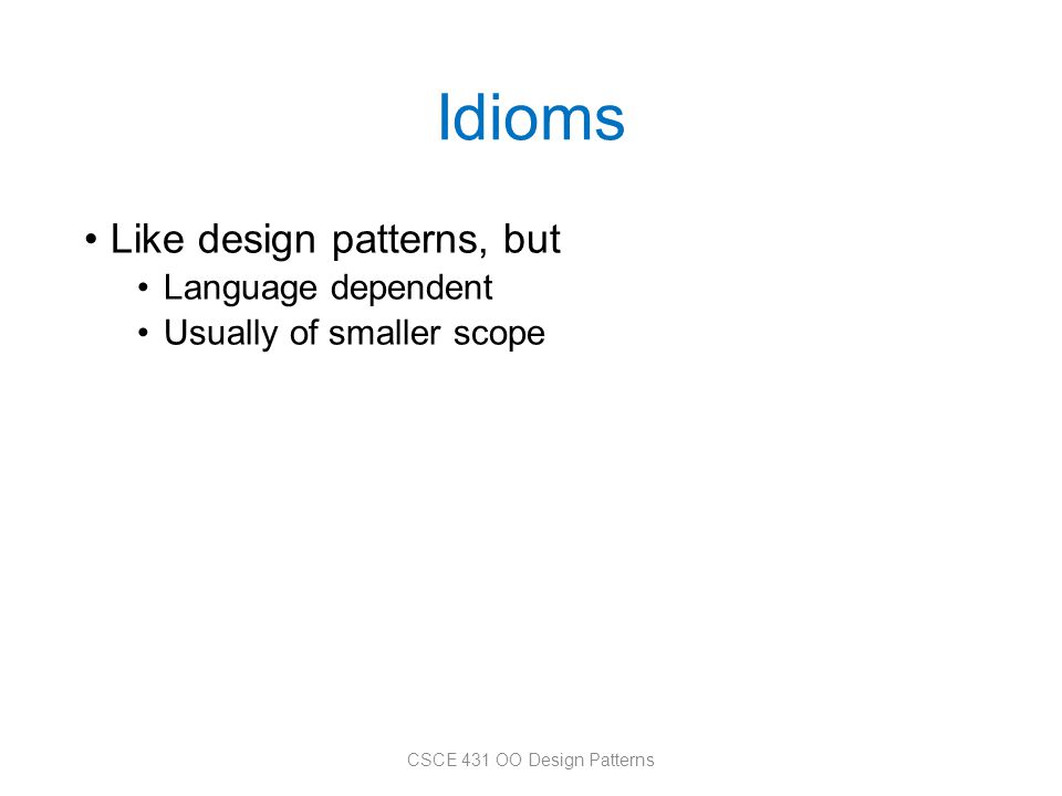 Idioms Like design patterns, but Language dependent Usually of smaller scope CSCE 431 OO Design Patterns