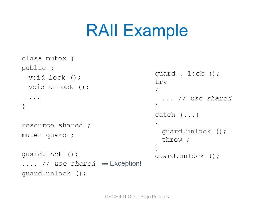 RAII Example class mutex { public : void lock (); void unlock ();... } resource shared ; mutex quard ; guard.lock ();.... // use shared guard.unlock (