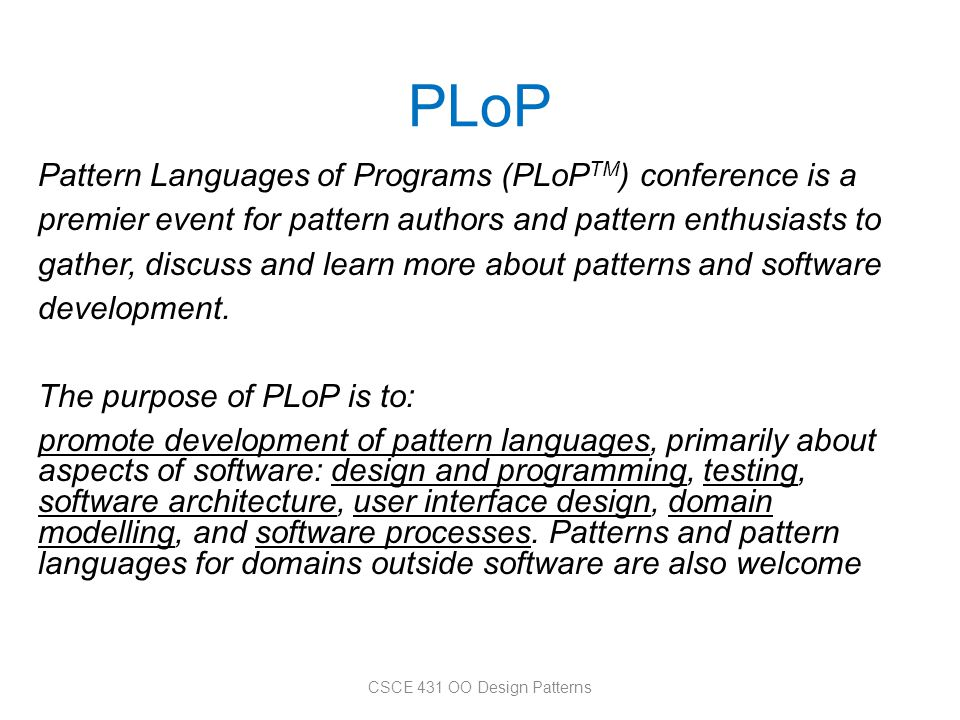 PLoP Pattern Languages of Programs (PLoP TM ) conference is a premier event for pattern authors and pattern enthusiasts to gather, discuss and learn m