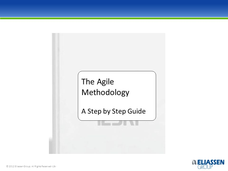© 2012 Eliassen Group. All Rights Reserved -16- The Agile Methodology A Step by Step Guide