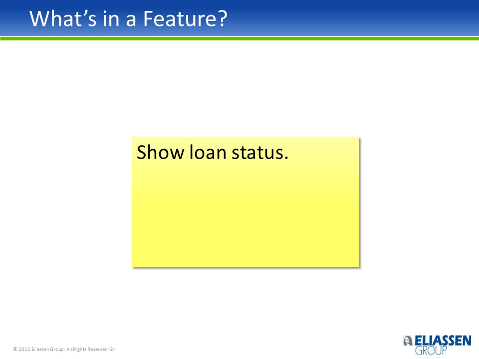 © 2012 Eliassen Group. All Rights Reserved -3- What's in a Feature Show loan status.