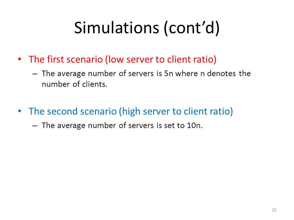 Simulations (cont'd) The first scenario (low server to client ratio) – The average number of servers is 5n where n denotes the number of clients. The