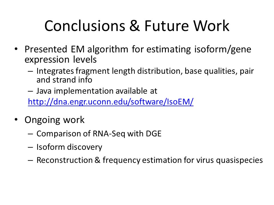 Conclusions & Future Work Presented EM algorithm for estimating isoform/gene expression levels – Integrates fragment length distribution, base qualiti