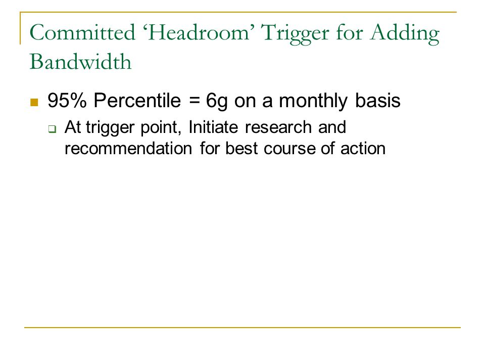 Committed 'Headroom' Trigger for Adding Bandwidth 95% Percentile = 6g on a monthly basis  At trigger point, Initiate research and recommendation for