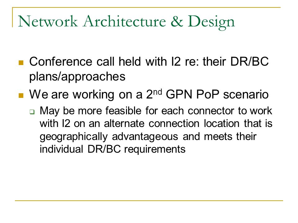Network Architecture & Design Conference call held with I2 re: their DR/BC plans/approaches We are working on a 2 nd GPN PoP scenario  May be more fe
