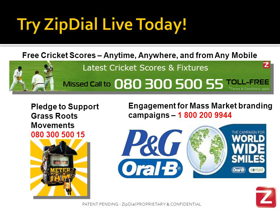 PATENT PENDING - ZipDial PROPRIETARY & CONFIDENTIAL Free Cricket Scores – Anytime, Anywhere, and from Any Mobile Pledge to Support Grass Roots Movements 080 300 500 15 Engagement for Mass Market branding campaigns – 1 800 200 9944