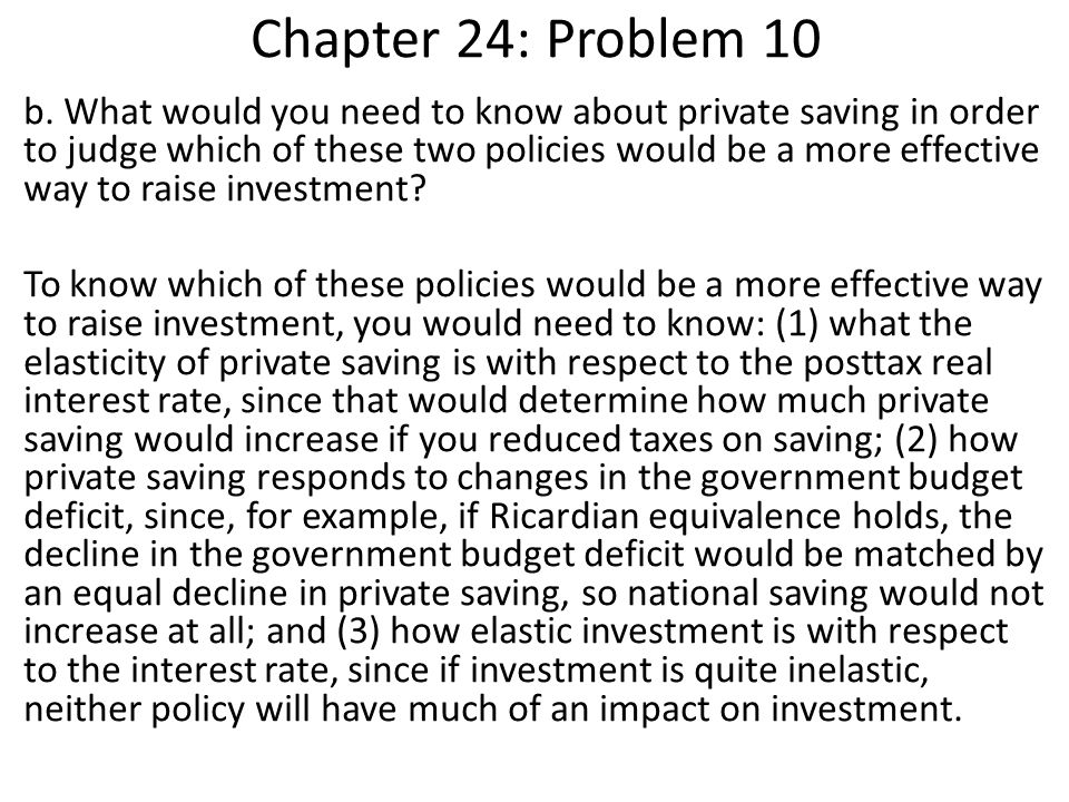Chapter 24: Problem 10 b. What would you need to know about private saving in order to judge which of these two policies would be a more effective way