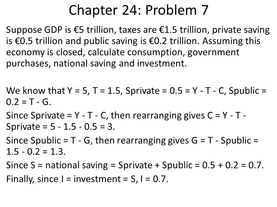 Chapter 24: Problem 7 Suppose GDP is €5 trillion, taxes are €1.5 trillion, private saving is €0.5 trillion and public saving is €0.2 trillion. Assumin