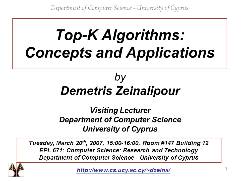1 Top-K Algorithms: Concepts and Applications by Demetris Zeinalipour Visiting Lecturer Department of Computer Science University of Cyprus Department of Computer Science - University of Cyprus Tuesday, March 20 th, 2007, 15:00-16:00, Room #147 Building 12 EPL 671: Computer Science: Research and Technology Department of Computer Science - University of Cyprus http://www.cs.ucy.ac.cy/~dzeina/
