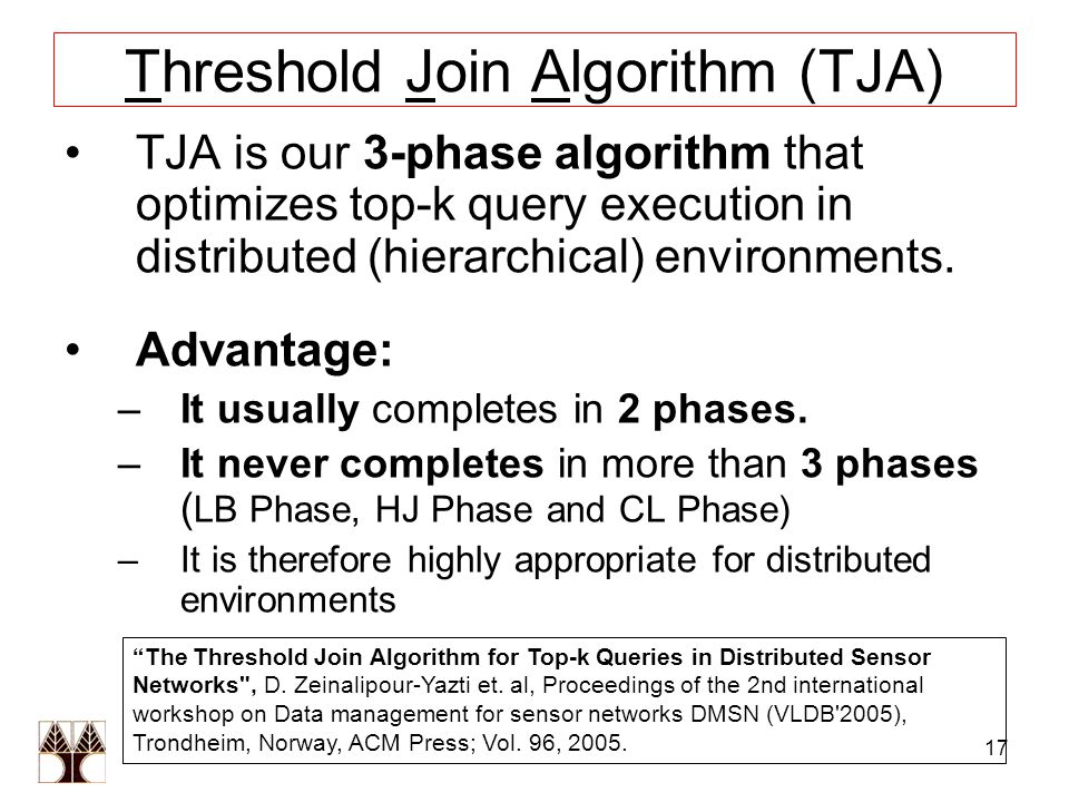 17 Threshold Join Algorithm (TJA) TJA is our 3-phase algorithm that optimizes top-k query execution in distributed (hierarchical) environments.