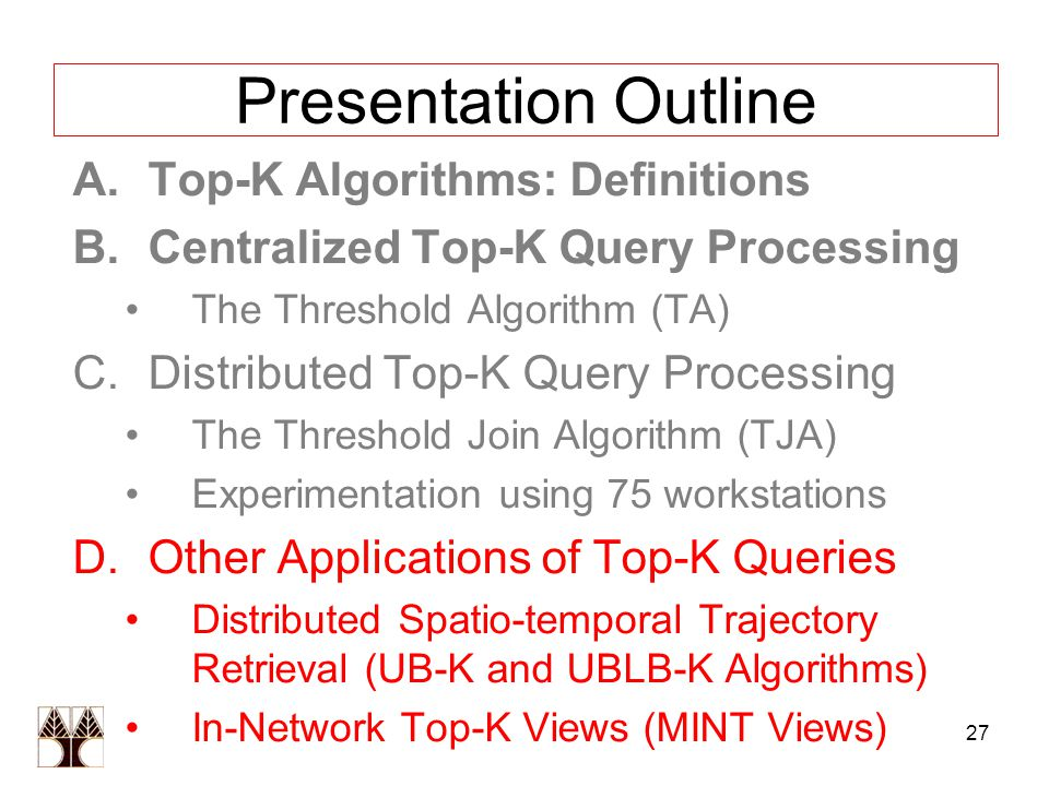 27 Presentation Outline A.Top-K Algorithms: Definitions B.Centralized Top-K Query Processing The Threshold Algorithm (TA) C.Distributed Top-K Query Processing The Threshold Join Algorithm (TJA) Experimentation using 75 workstations D.Other Applications of Top-K Queries Distributed Spatio-temporal Trajectory Retrieval (UB-K and UBLB-K Algorithms) In-Network Top-K Views (MINT Views)