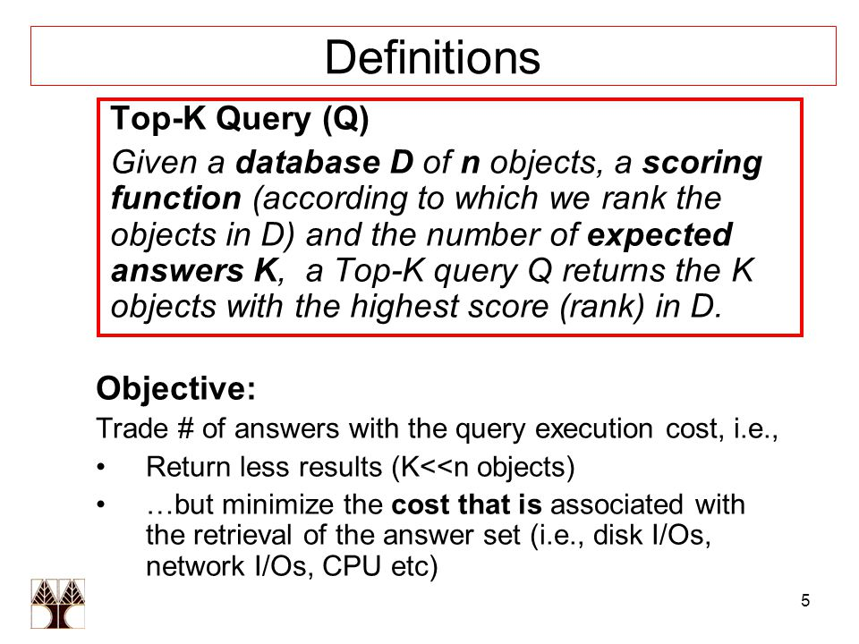 5 Definitions Top-K Query (Q) Given a database D of n objects, a scoring function (according to which we rank the objects in D) and the number of expected answers K, a Top-K query Q returns the K objects with the highest score (rank) in D.