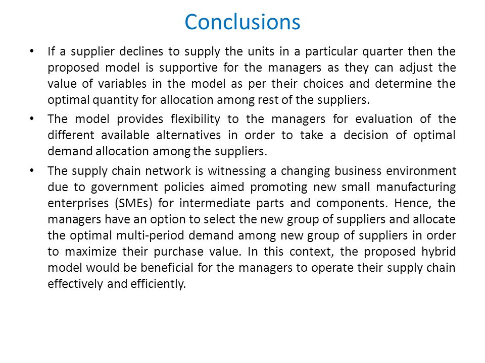 Conclusions If a supplier declines to supply the units in a particular quarter then the proposed model is supportive for the managers as they can adjust the value of variables in the model as per their choices and determine the optimal quantity for allocation among rest of the suppliers.