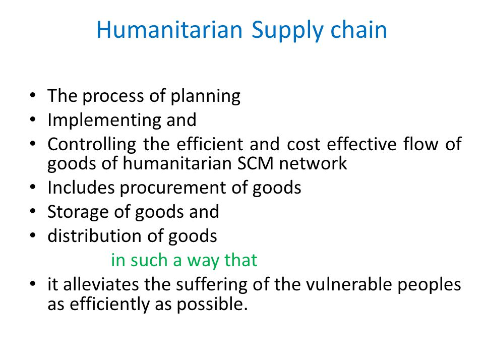 Humanitarian Supply chain The process of planning Implementing and Controlling the efficient and cost effective flow of goods of humanitarian SCM network Includes procurement of goods Storage of goods and distribution of goods in such a way that it alleviates the suffering of the vulnerable peoples as efficiently as possible.