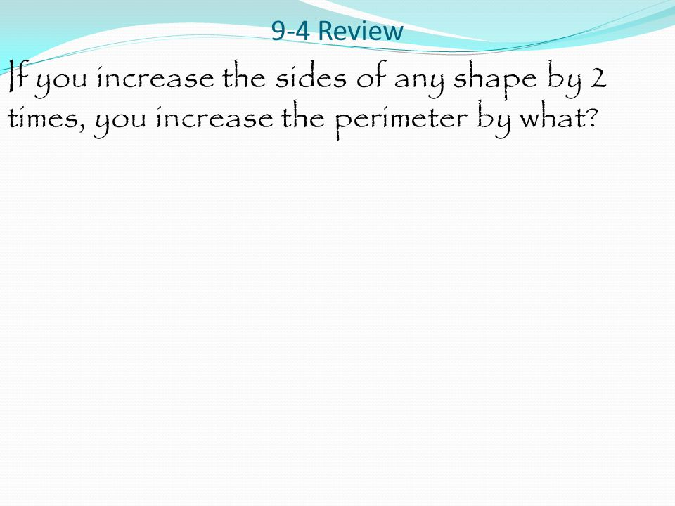 9-4 Review If you increase the sides of any shape by 2 times, you increase the perimeter by what?
