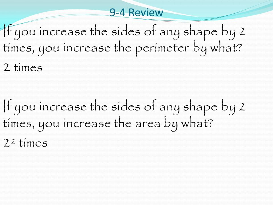 9-4 Review If you increase the sides of any shape by 2 times, you increase the perimeter by what? 2 times If you increase the sides of any shape by 2