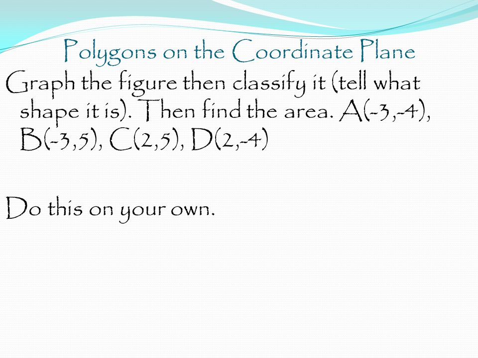 Polygons on the Coordinate Plane Graph the figure then classify it (tell what shape it is). Then find the area. A(-3,-4), B(-3,5), C(2,5), D(2,-4) Do